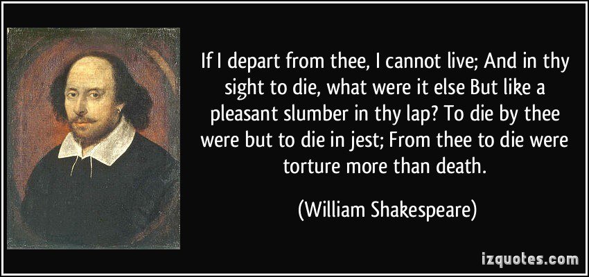 quote-if-i-depart-from-thee-i-cannot-live-and-in-thy-sight-to-die-what-were-it-else-but-like-a-william-shakespeare-356186