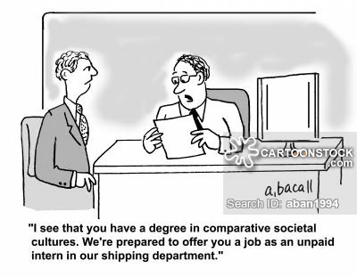'I see that you a degree in comparative societal cultures. We're prepared to offer you a job as an unpaid intern in our shipping department.'