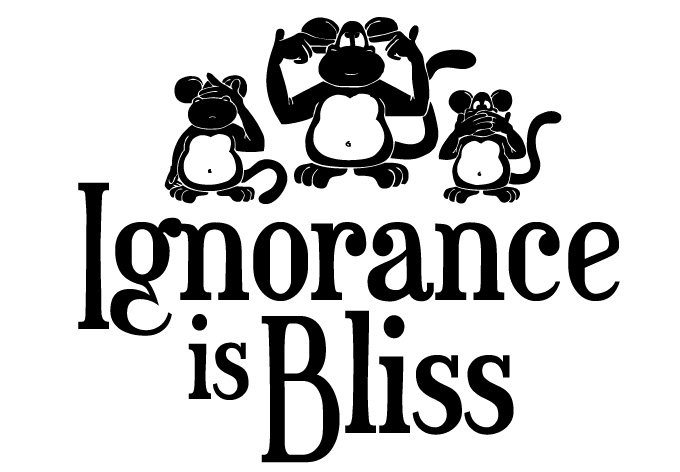 Why Should You Think That 'Ignorance Is Blissful Sometimes'?