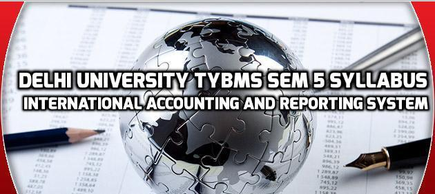 Delhi University TYBMS Sem 5 Syllabus – International Accounting And Reporting System
