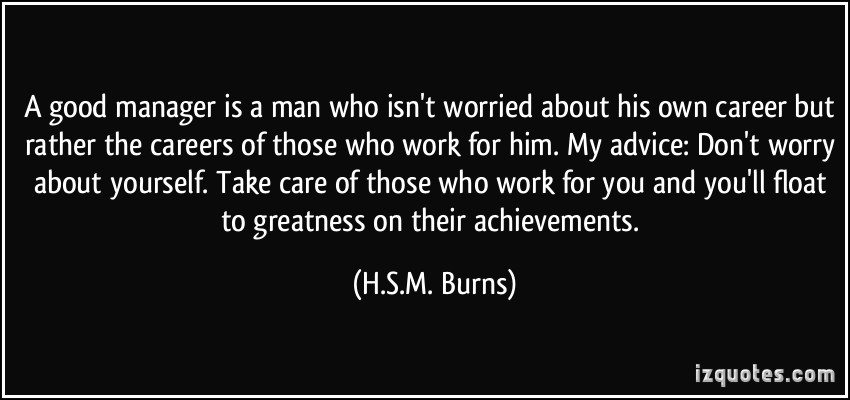 quote-a-good-manager-is-a-man-who-isn-t-worried-about-his-own-career-but-rather-the-careers-of-those-who-h-s-m-burns-339446